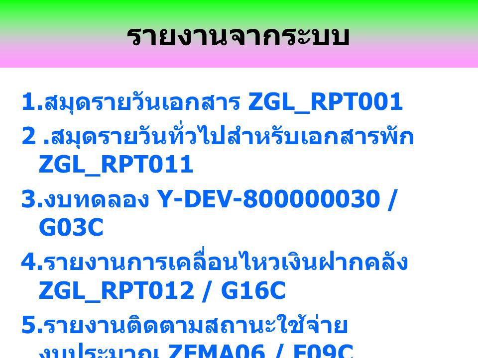 รายงานจากระบบ 1. สมุดรายวันเอกสาร ZGL_RPT001 2. สมุดรายวันทั่วไปสำหรับเอกสารพัก ZGL_RPT011 3. งบทดลอง Y-DEV-800000030 / G03C 4. รายงานการเคลื่อนไหวเงิ