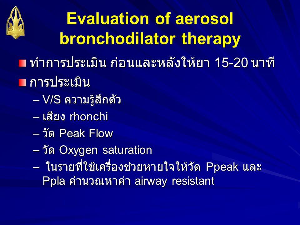 Evaluation of aerosol bronchodilator therapy ทำการประเมิน ก่อนและหลังให้ยา 15-20 นาที การประเมิน –V/S ความรู้สึกตัว – เสียง rhonchi – วัด Peak Flow –