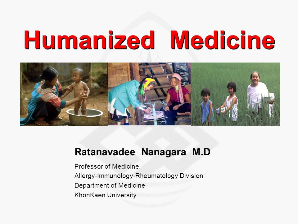 Humanized Medicine Ratanavadee Nanagara M.D Professor of Medicine, Allergy-Immunology-Rheumatology Division Department of Medicine KhonKaen University