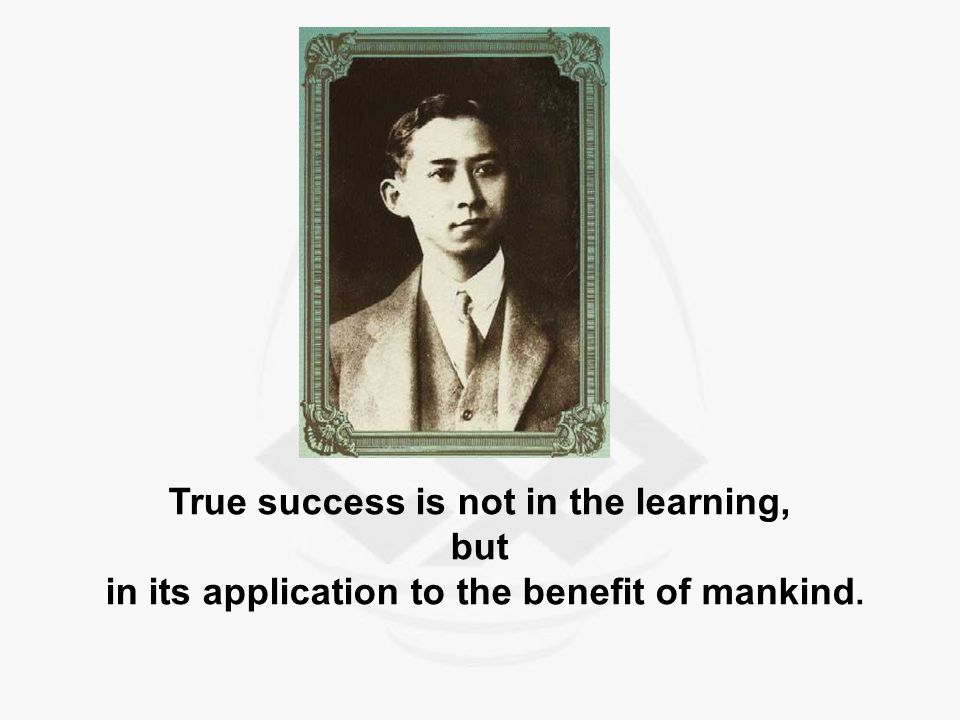 True success is not in the learning, but in its application to the benefit of mankind.