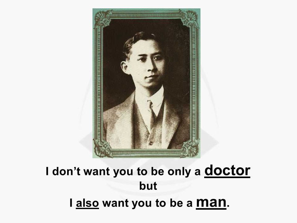 I don't want you to be only a doctor but I also want you to be a man.