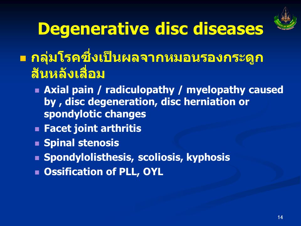 Degenerative disc diseases   กลุ่มโรคซึ่งเป็นผลจากหมอนรองกระดูก สันหลังเสื่อม   Axial pain / radiculopathy / myelopathy caused by, disc degenerati