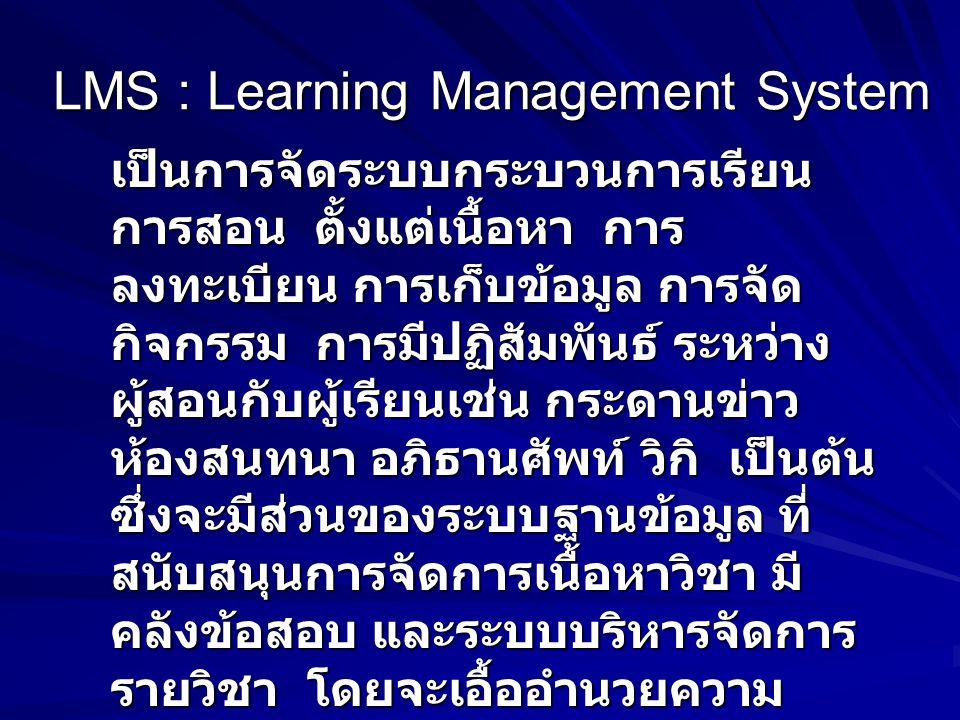 LMS : Learning Management System เป็นการจัดระบบกระบวนการเรียน การสอน ตั้งแต่เนื้อหา การ ลงทะเบียน การเก็บข้อมูล การจัด กิจกรรม การมีปฏิสัมพันธ์ ระหว่าง ผู้สอนกับผู้เรียนเช่น กระดานข่าว ห้องสนทนา อภิธานศัพท์ วิกิ เป็นต้น ซึ่งจะมีส่วนของระบบฐานข้อมูล ที่ สนับสนุนการจัดการเนื้อหาวิชา มี คลังข้อสอบ และระบบบริหารจัดการ รายวิชา โดยจะเอื้ออำนวยความ สะดวกให้กับผู้เรียน ผู้สอน และ ผู้ดูแลระบบ โปรแกรมประเภทนี้อาทิ Moodle, Atutor, Learn Square, Caroline, WebCT