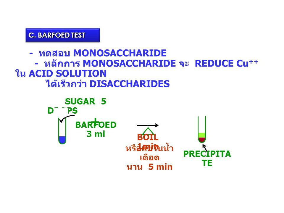 C. BARFOED TEST - ทดสอบ MONOSACCHARIDE - หลักการ MONOSACCHARIDE จะ REDUCE Cu ++ ใน ACID SOLUTION ได้เร็วกว่า DISACCHARIDES SUGAR 5 DROPS BARFOED 3 ml