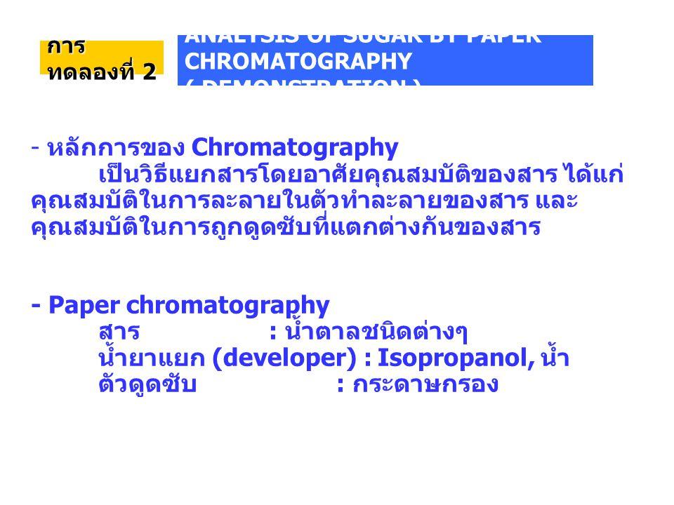 การ ทดลองที่ 2 - หลักการของ Chromatography เป็นวิธีแยกสารโดยอาศัยคุณสมบัติของสาร ได้แก่ คุณสมบัติในการละลายในตัวทำละลายของสาร และ คุณสมบัติในการถูกดูดซับที่แตกต่างกันของสาร - Paper chromatography สาร : น้ำตาลชนิดต่างๆ น้ำยาแยก (developer) : Isopropanol, น้ำ ตัวดูดซับ : กระดาษกรอง ANALYSIS OF SUGAR BY PAPER CHROMATOGRAPHY ( DEMONSTRATION )