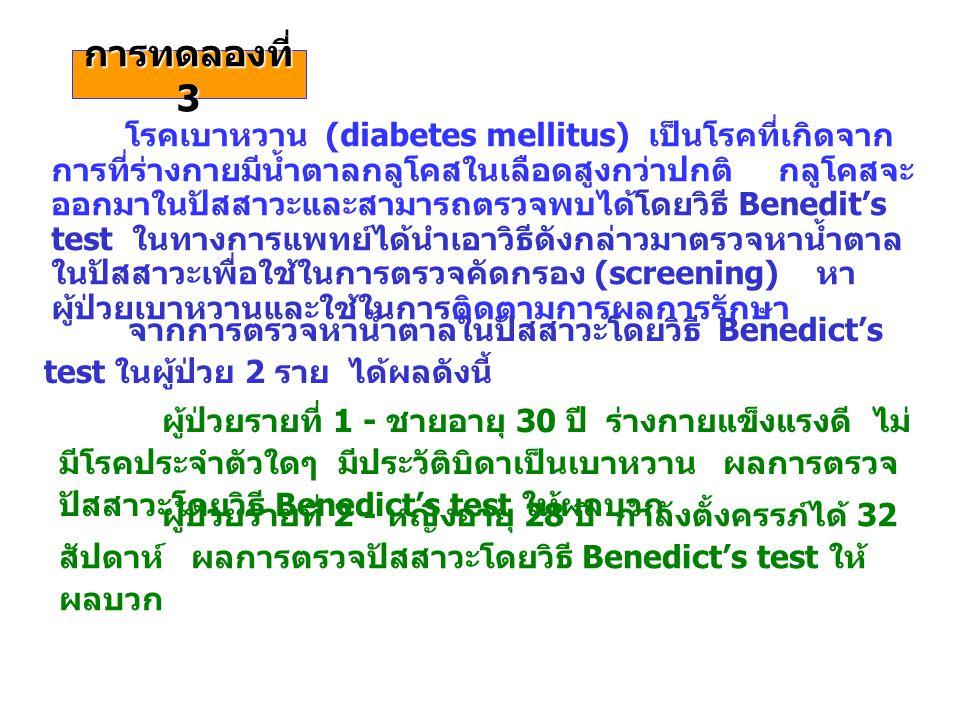 การทดลองที่ 3 โรคเบาหวาน (diabetes mellitus) เป็นโรคที่เกิดจาก การที่ร่างกายมีน้ำตาลกลูโคสในเลือดสูงกว่าปกติ กลูโคสจะ ออกมาในปัสสาวะและสามารถตรวจพบได้โดยวิธี Benedit's test ในทางการแพทย์ได้นำเอาวิธีดังกล่าวมาตรวจหาน้ำตาล ในปัสสาวะเพื่อใช้ในการตรวจคัดกรอง (screening) หา ผู้ป่วยเบาหวานและใช้ในการติดตามการผลการรักษา ผู้ป่วยรายที่ 1 - ชายอายุ 30 ปี ร่างกายแข็งแรงดี ไม่ มีโรคประจำตัวใดๆ มีประวัติบิดาเป็นเบาหวาน ผลการตรวจ ปัสสาวะโดยวิธี Benedict's test ให้ผลบวก จากการตรวจหาน้ำตาลในปัสสาวะโดยวิธี Benedict's test ในผู้ป่วย 2 ราย ได้ผลดังนี้ ผู้ป่วยรายที่ 2 - หญิงอายุ 28 ปี กำลังตั้งครรภ์ได้ 32 สัปดาห์ ผลการตรวจปัสสาวะโดยวิธี Benedict's test ให้ ผลบวก