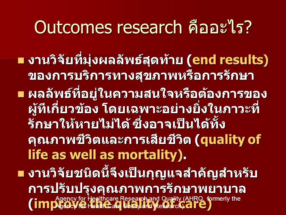 Outcome research เป็นงานวิจัยที่ : • มุ่งการหาปัญหาเพื่อปรับปรุงมากกว่าเน้น ด้านเทคโนโลยีการรักษา • เป็นการหาปัญหาที่พบบ่อยในการให้การ รักษาประจำวัน • Effectiveness >efficacy • ทีมนักวิจัยเป็นทีมสหสาขาวิชา • ผลลัพธ์ของงานวิจัยมีขอบเขตได้กว้าง • มีทั้งข้อมูลที่จากการเก็บจากงานที่ได้จาก การสังเกตุ • ความสัมพันธ์ระหว่างการปฏิบัติกับ ผลลัพธ์ • ผู้รับบริการมีโอกาสในการร่วมตัดสินใจ • ประเมินผลลัพธ์ทางสุขภาพในมุมมองของ ผู้รับบริการและประชาชน http://www.epi.mh-hannover.de/veranstaltungen/workshops/docs/celle1.htm