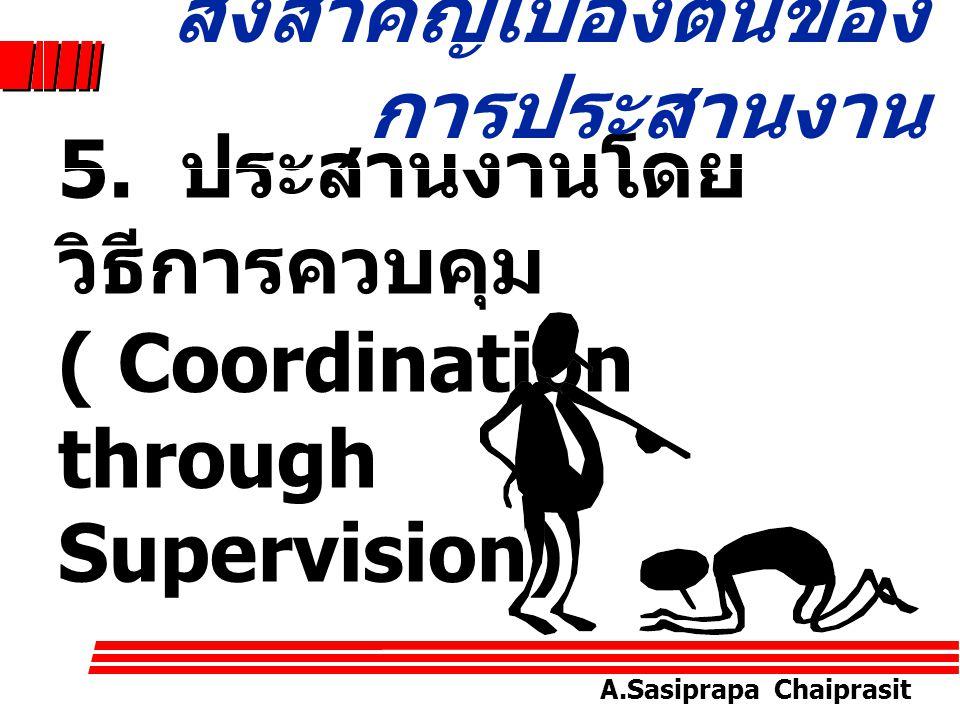 A.Sasiprapa Chaiprasit 4. เหตุที่ช่วยให้มีการ ประสานงานโดยสมัครใจ (Aids to Voluntary Coordination Supervision) สิ่งสำคัญเบื้องต้นของ การประสานงาน