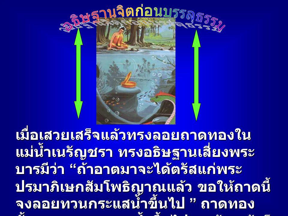 เมื่อเสวยเสร็จแล้วทรงลอยถาดทองใน แม่น้ำเนรัญชรา ทรงอธิษฐานเสี่ยงพระ บารมีว่า ถ้าอาตมาจะได้ตรัสแก่พระ ปรมาภิเษกสัมโพธิญาณแล้ว ขอให้ถาดนี้ จงลอยทวนกระแสน้ำขึ้นไป ถาดทอง นั้นลอยทวนกระแสน้ำขึ้นไป ๑ เส้น แล้วก็ จมลงตรงนาคภพพิมานแห่งพญากาฬ นาคราช