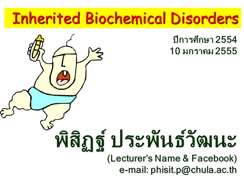Inherited Biochemical Disorders พิสิฏฐ์ ประพันธ์วัฒนะ (Lecturer's Name & Facebook) e-mail: phisit.p@chula.ac.th พิสิฏฐ์ ประพันธ์วัฒนะ (Lecturer's Name