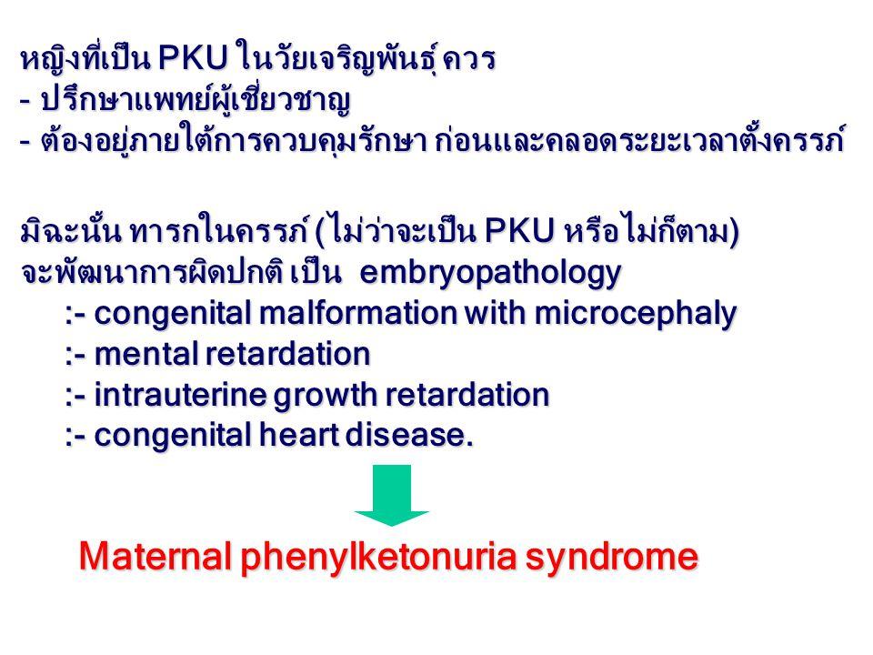 Maternal phenylketonuria syndrome หญิงที่เป็น PKU ในวัยเจริญพันธุ์ ควร - ปรึกษาแพทย์ผู้เชี่ยวชาญ - ต้องอยู่ภายใต้การควบคุมรักษา ก่อนและคลอดระยะเวลาตั้