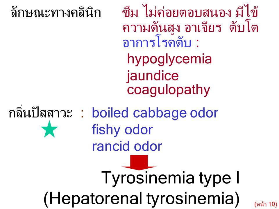 กลิ่นปัสสาวะ : boiled cabbage odor fishy odor rancid odor Tyrosinemia type I (Hepatorenal tyrosinemia) ลักษณะทางคลินิกซึม ไม่ค่อยตอบสนอง มีไข้ ความดัน