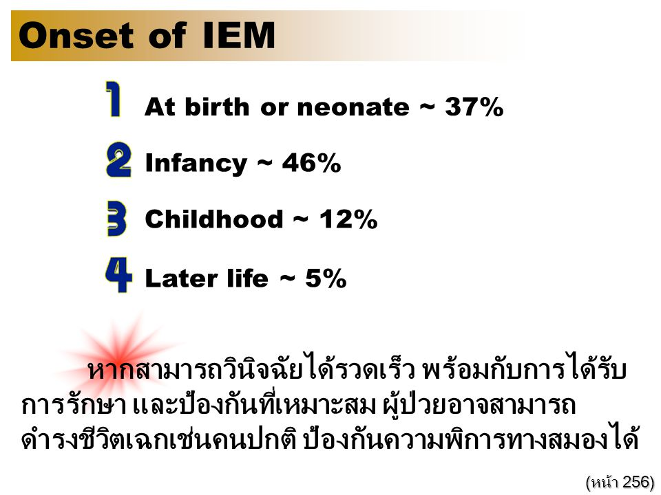 Onset of IEM At birth or neonate ~ 37% Infancy ~ 46% Childhood ~ 12% Later life ~ 5% หากสามารถวินิจฉัยได้รวดเร็ว พร้อมกับการได้รับ การรักษา และป้องกัน