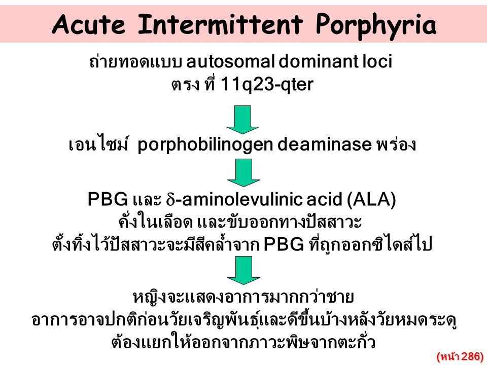 Acute Intermittent Porphyria ถ่ายทอดแบบ autosomal dominant loci ตรง ที่ 11q23-qter เอนไซม์ porphobilinogen deaminase พร่อง PBG และ  -aminolevulinic a