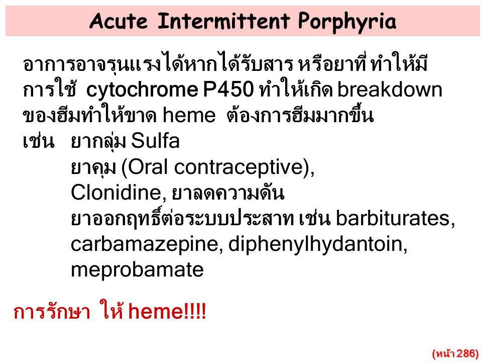 Acute Intermittent Porphyria อาการอาจรุนแรงได้หากได้รับสาร หรือยาที่ ทำให้มี การใช้ cytochrome P450 ทำให้เกิด breakdown ของฮีมทำให้ขาด heme ต้องการฮีม