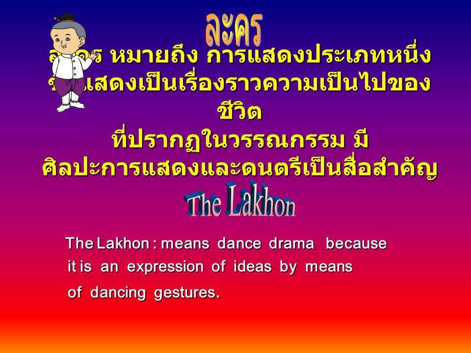 ละคร หมายถึง การแสดงประเภทหนึ่ง ซึ่งแสดงเป็นเรื่องราวความเป็นไปของ ชีวิต ที่ปรากฏในวรรณกรรม มี ศิลปะการแสดงและดนตรีเป็นสื่อสำคัญ The Lakhon : means da
