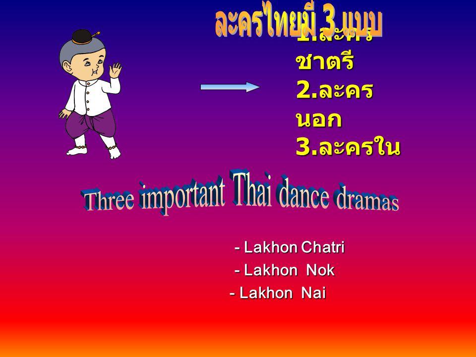1. ละคร ชาตรี 2. ละคร นอก 3. ละครใน - Lakhon Chatri - Lakhon Nok - Lakhon Nai - Lakhon Nai