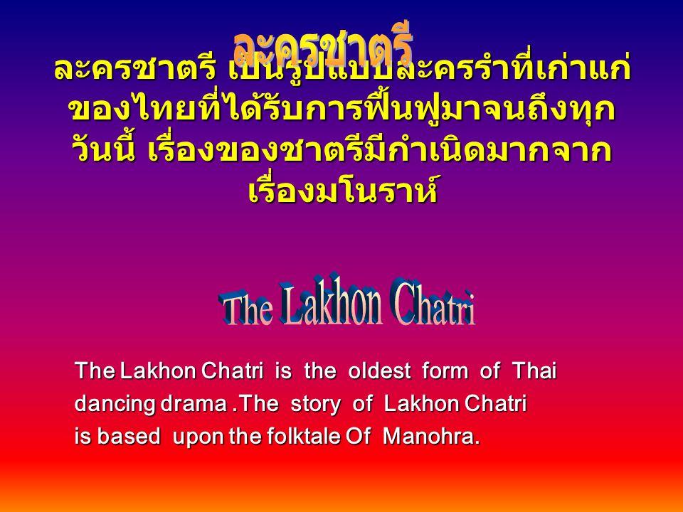 ละครชาตรี เป็นรูปแบบละครรำที่เก่าแก่ ของไทยที่ได้รับการฟื้นฟูมาจนถึงทุก วันนี้ เรื่องของชาตรีมีกำเนิดมากจาก เรื่องมโนราห์ The Lakhon Chatri is the old
