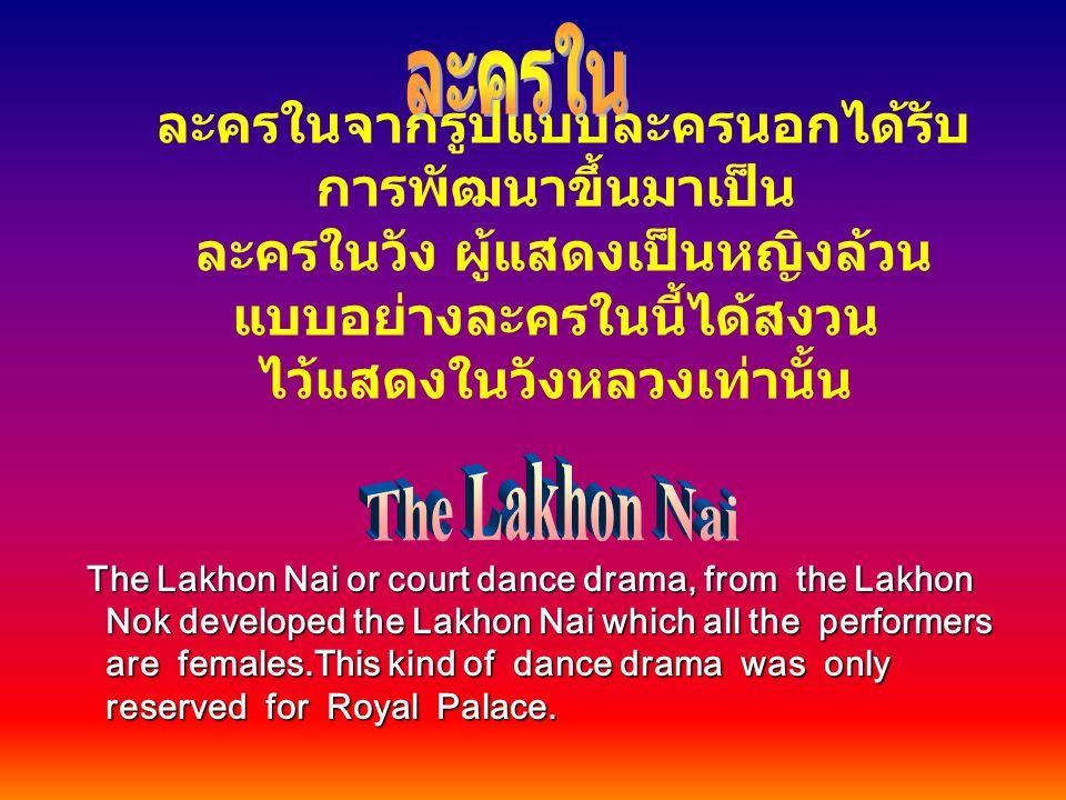 ละครในจากรูปแบบละครนอกได้รับ การพัฒนาขึ้นมาเป็น ละครในวัง ผู้แสดงเป็นหญิงล้วน แบบอย่างละครในนี้ได้สงวน ไว้แสดงในวังหลวงเท่านั้น The Lakhon Nai or cour