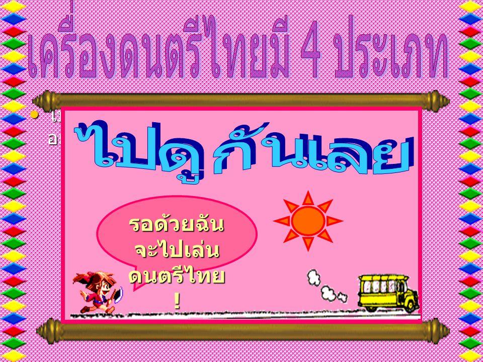 • ไปดูกันเลยว่าเป็น อย่างไรกันบ้าง รอด้วยฉัน จะไปเล่น ดนตรีไทย !