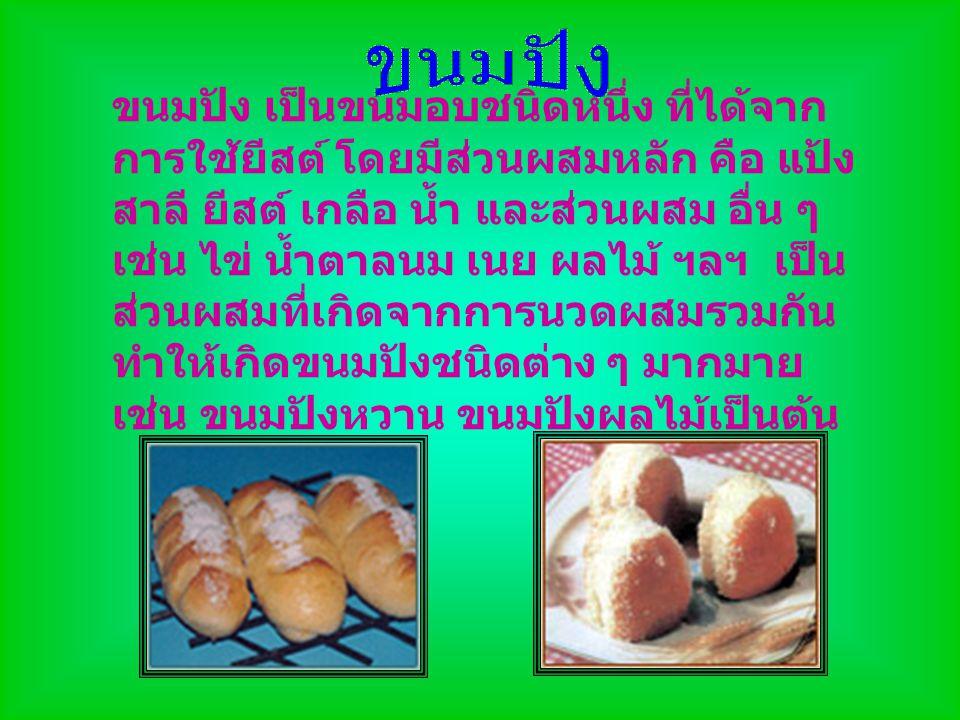 ขนมปัง เป็นขนมอบชนิดหนึ่ง ที่ได้จาก การใช้ยีสต์ โดยมีส่วนผสมหลัก คือ แป้ง สาลี ยีสต์ เกลือ น้ำ และส่วนผสม อื่น ๆ เช่น ไข่ น้ำตาลนม เนย ผลไม้ ฯลฯ เป็น
