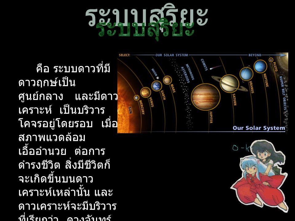 คือ ระบบดาวที่มี ดาวฤกษ์เป็น ศูนย์กลาง และมีดาว เคราะห์ เป็นบริวาร โคจรอยู่โดยรอบ เมื่อ สภาพแวดล้อม เอื้ออำนวย ต่อการ ดำรงชีวิต สิ่งมีชีวิตก็ จะเกิดขึ้นบนดาว เคราะห์เหล่านั้น และ ดาวเคราะห์จะมีบริวาร ที่เรียกว่า ดวงจันทร์