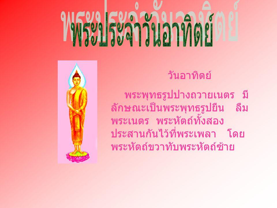 วันอาทิตย์ พระพุทธรูปปางถวายเนตร มี ลักษณะเป็นพระพุทธรูปยืน ลืม พระเนตร พระหัตถ์ทั้งสอง ประสานกันไว้ที่พระเพลา โดย พระหัตถ์ขวาทับพระหัตถ์ซ้าย