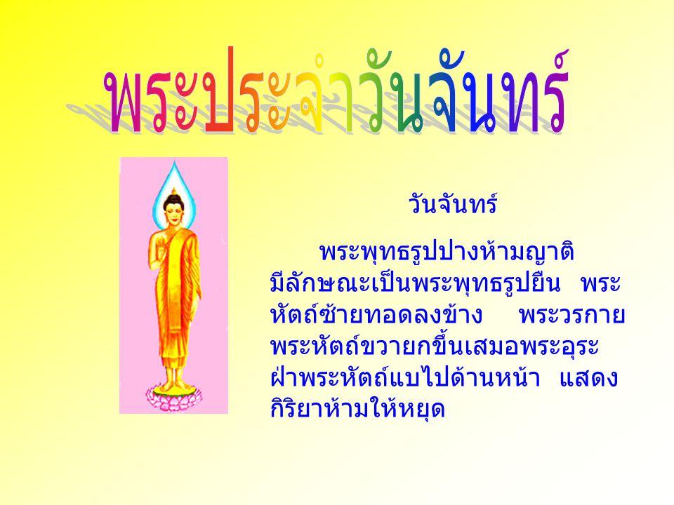วันจันทร์ พระพุทธรูปปางห้ามญาติ มีลักษณะเป็นพระพุทธรูปยืน พระ หัตถ์ซ้ายทอดลงข้าง พระวรกาย พระหัตถ์ขวายกขึ้นเสมอพระอุระ ฝ่าพระหัตถ์แบไปด้านหน้า แสดง กิ
