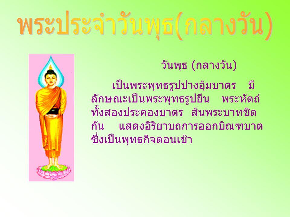 วันพุธ ( กลางวัน ) เป็นพระพุทธรูปปางอุ้มบาตร มี ลักษณะเป็นพระพุทธรูปยืน พระหัตถ์ ทั้งสองประคองบาตร ส้นพระบาทชิด กัน แสดงอิริยาบถการออกบิณฑบาต ซึ่งเป็น