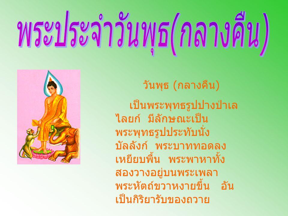 วันพุธ ( กลางคืน ) เป็นพระพุทธรูปปางป่าเล ไลยก์ มีลักษณะเป็น พระพุทธรูปประทับนั่ง บัลลังก์ พระบาททอดลง เหยียบพื้น พระพาหาทั้ง สองวางอยู่บนพระเพลา พระห