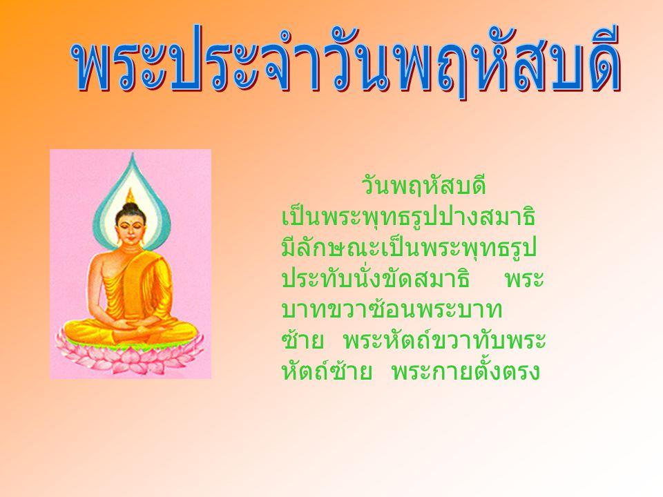 วันพฤหัสบดี เป็นพระพุทธรูปปางสมาธิ มีลักษณะเป็นพระพุทธรูป ประทับนั่งขัดสมาธิ พระ บาทขวาซ้อนพระบาท ซ้าย พระหัตถ์ขวาทับพระ หัตถ์ซ้าย พระกายตั้งตรง