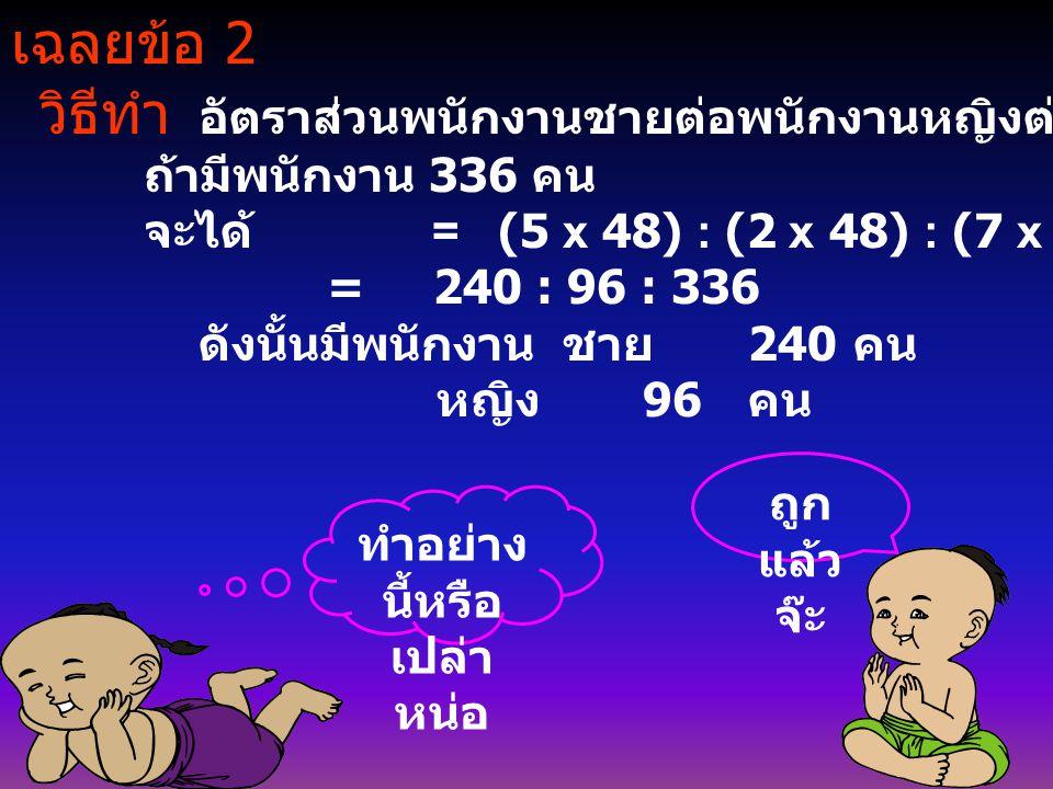 เฉลยข้อ 2 วิธีทำ อัตราส่วนพนักงานชายต่อพนักงานหญิงต่อคนงานทั้งหมด 5 : 2 : 7 ถ้ามีพนักงาน 336 คน จะได้ = (5 x 48) : (2 x 48) : (7 x 48) = 240 : 96 : 33