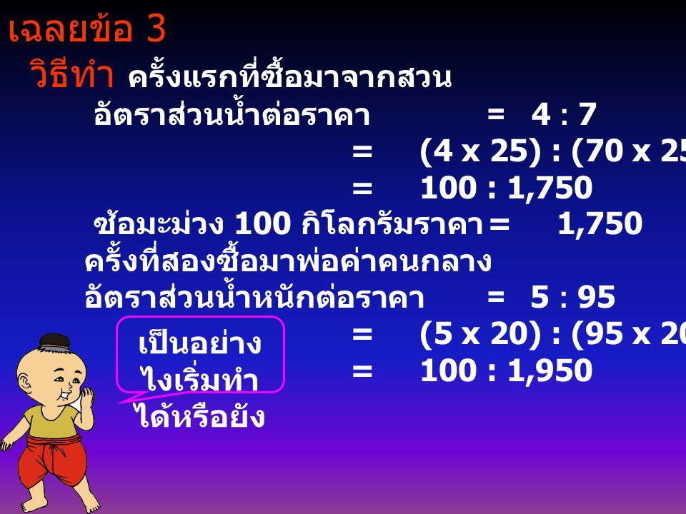 เฉลยข้อ 3 วิธีทำ ครั้งแรกที่ซื้อมาจากสวน อัตราส่วนน้ำต่อราคา = 4 : 7 = (4 x 25) : (70 x 25) = 100 : 1,750 ซ้อมะม่วง 100 กิโลกรัมราคา = 1,750 ครั้งที่ส