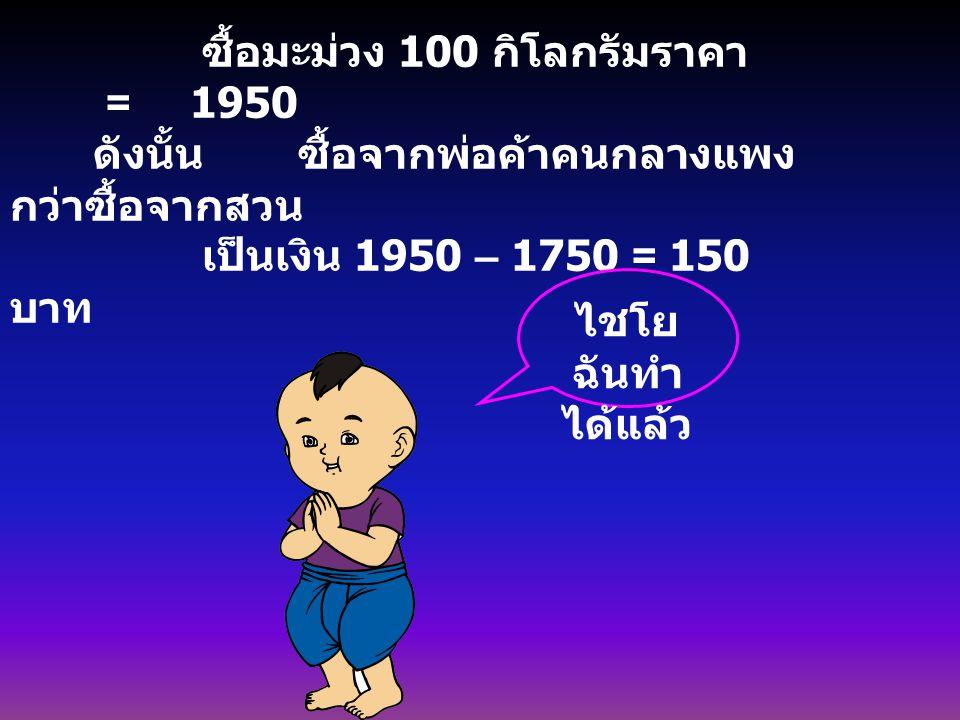 ซื้อมะม่วง 100 กิโลกรัมราคา = 1950 ดังนั้น ซื้อจากพ่อค้าคนกลางแพง กว่าซื้อจากสวน เป็นเงิน 1950 – 1750 = 150 บาท ไชโย ฉันทำ ได้แล้ว