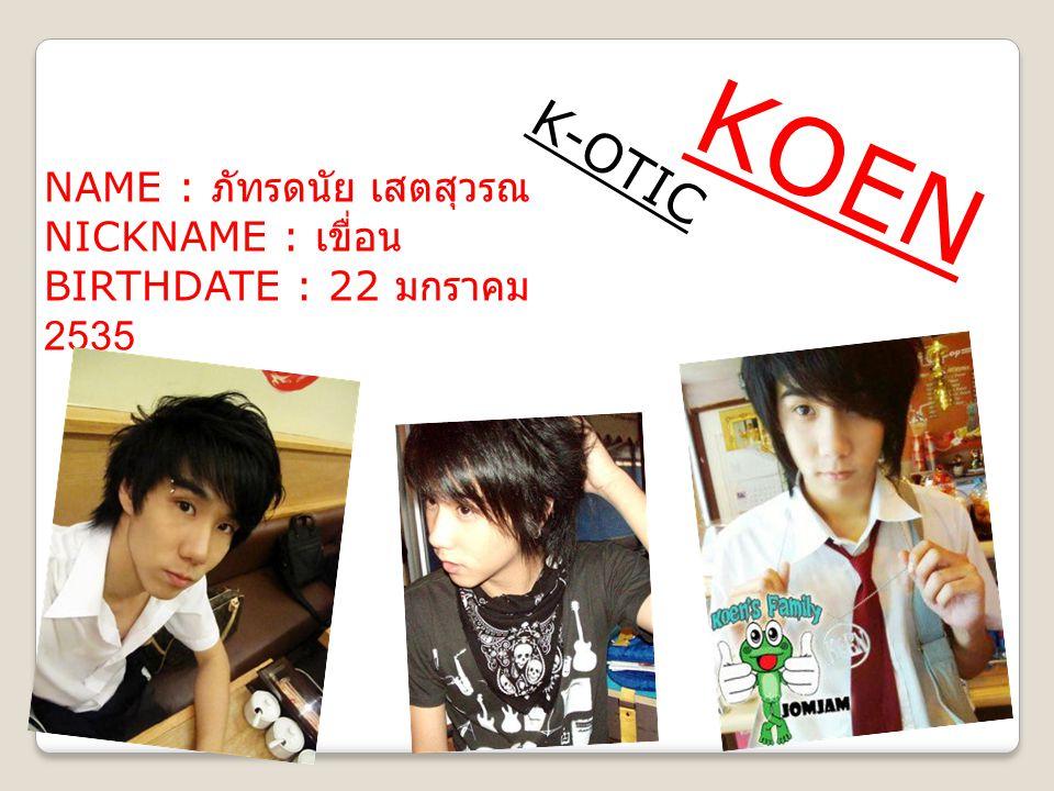 KOEN K - O T I C NAME : ภัทรดนัย เสตสุวรณ NICKNAME : เขื่อน BIRTHDATE : 22 มกราคม 2535