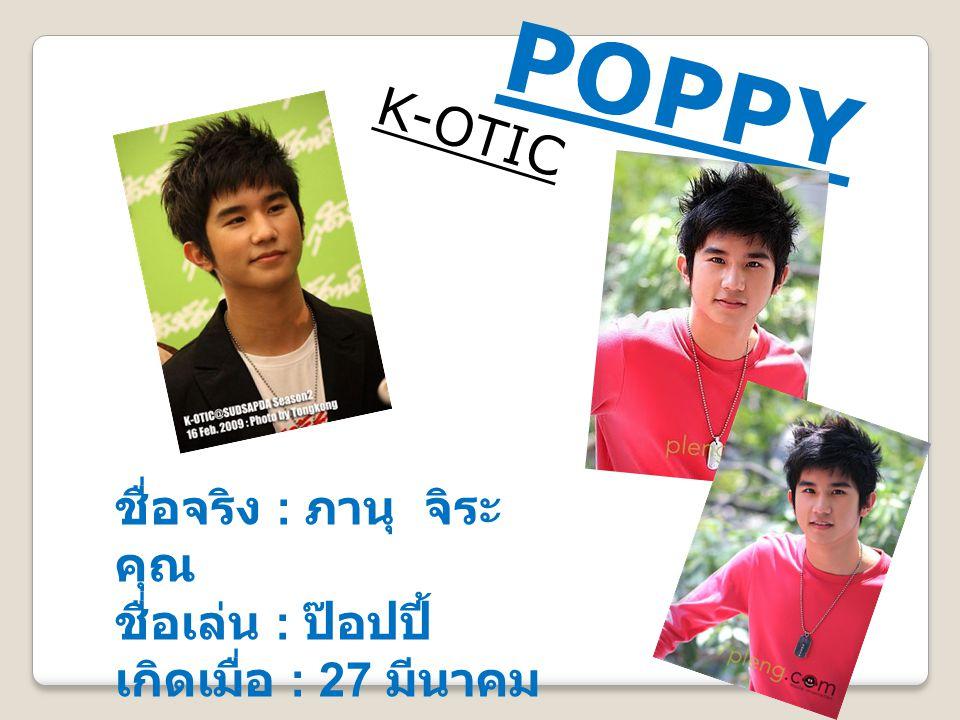 POPPY K-OTIC ชื่อจริง : ภานุ จิระ คุณ ชื่อเล่น : ป๊อปปี้ เกิดเมื่อ : 27 มีนาคม 2534