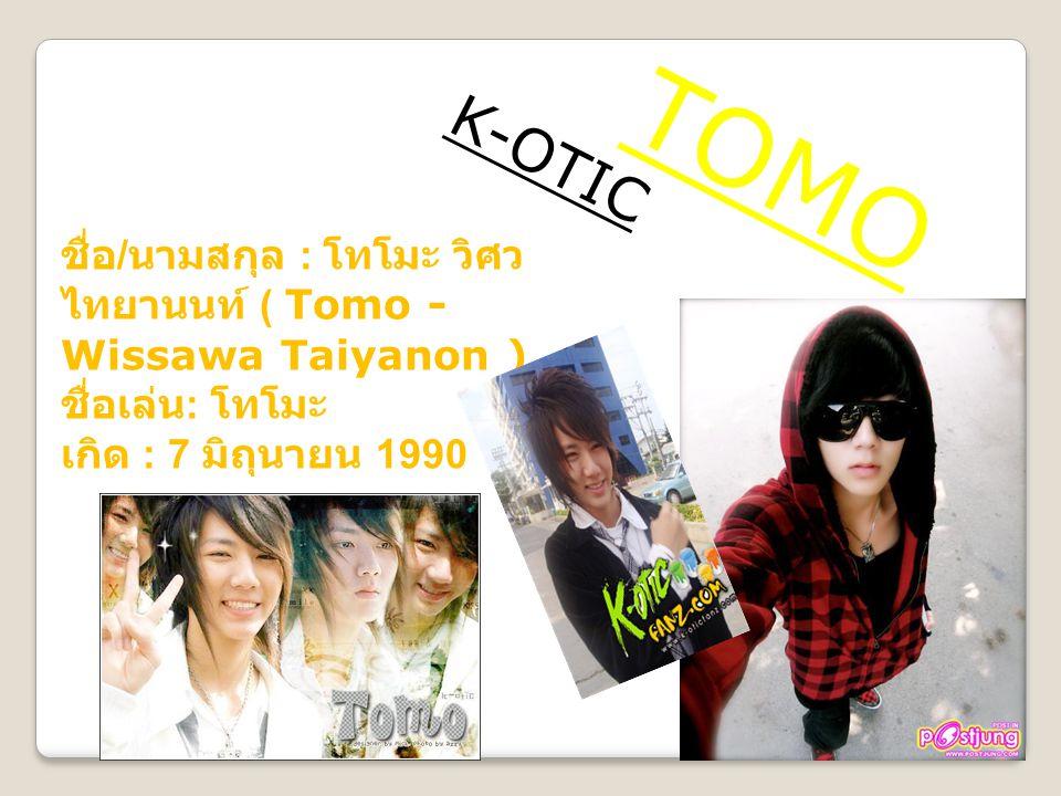 T O M O K-OTIC ชื่อ / นามสกุล : โทโมะ วิศว ไทยานนท์ ( Tomo - Wissawa Taiyanon ) ชื่อเล่น : โทโมะ เกิด : 7 มิถุนายน 1990