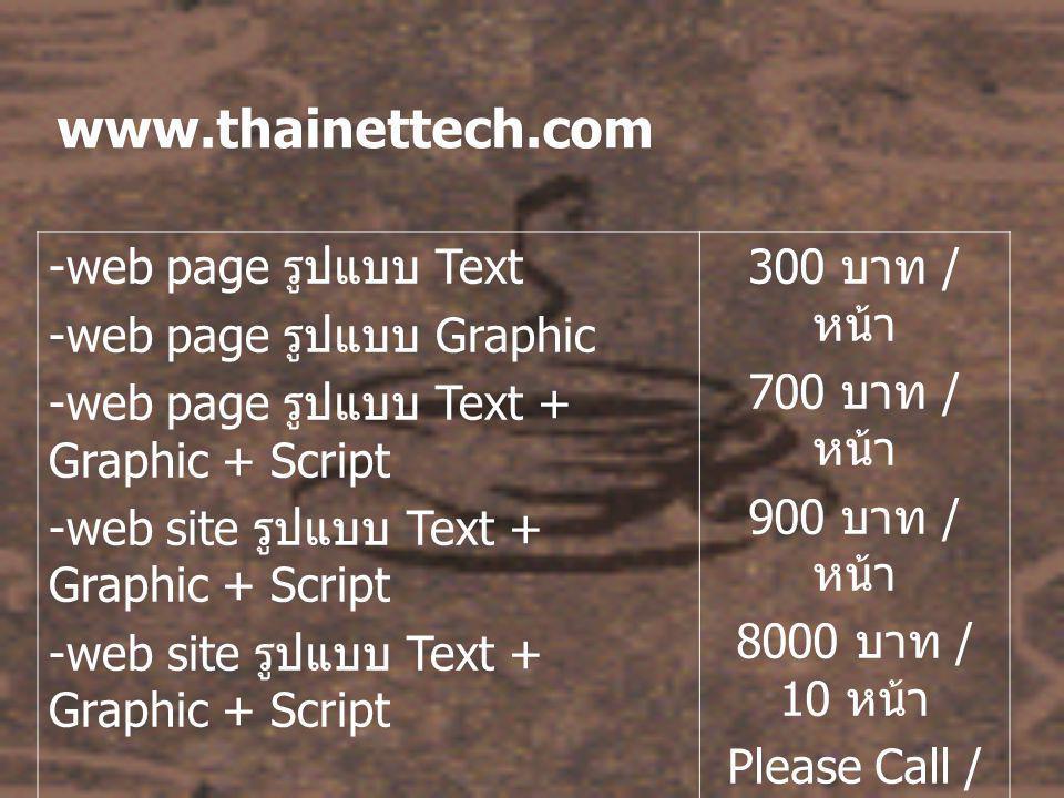 www.thainettech.com -web page รูปแบบ Text -web page รูปแบบ Graphic -web page รูปแบบ Text + Graphic + Script -web site รูปแบบ Text + Graphic + Script 300 บาท / หน้า 700 บาท / หน้า 900 บาท / หน้า 8000 บาท / 10 หน้า Please Call / 20 + หน้า