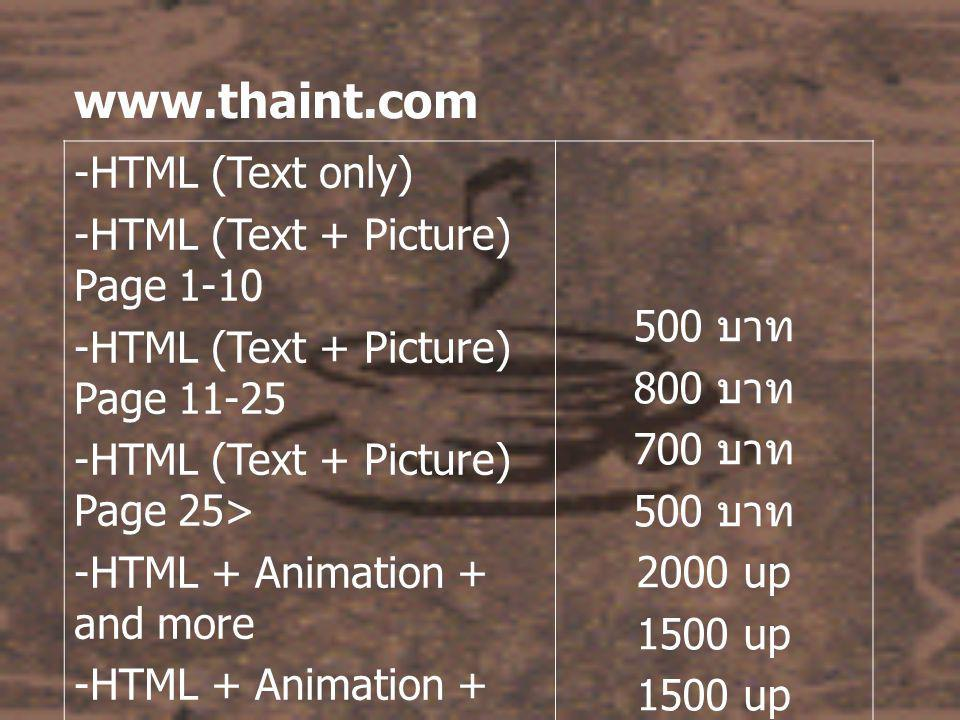 www.thaint.com -HTML (Text only) -HTML (Text + Picture) Page 1-10 -HTML (Text + Picture) Page 11-25 -HTML (Text + Picture) Page 25> -HTML + Animation + and more -HTML + Animation + Java -HTML + Basic Flash -HTML + Professional Flash 500 บาท 800 บาท 700 บาท 500 บาท 2000 up 1500 up 4000 up