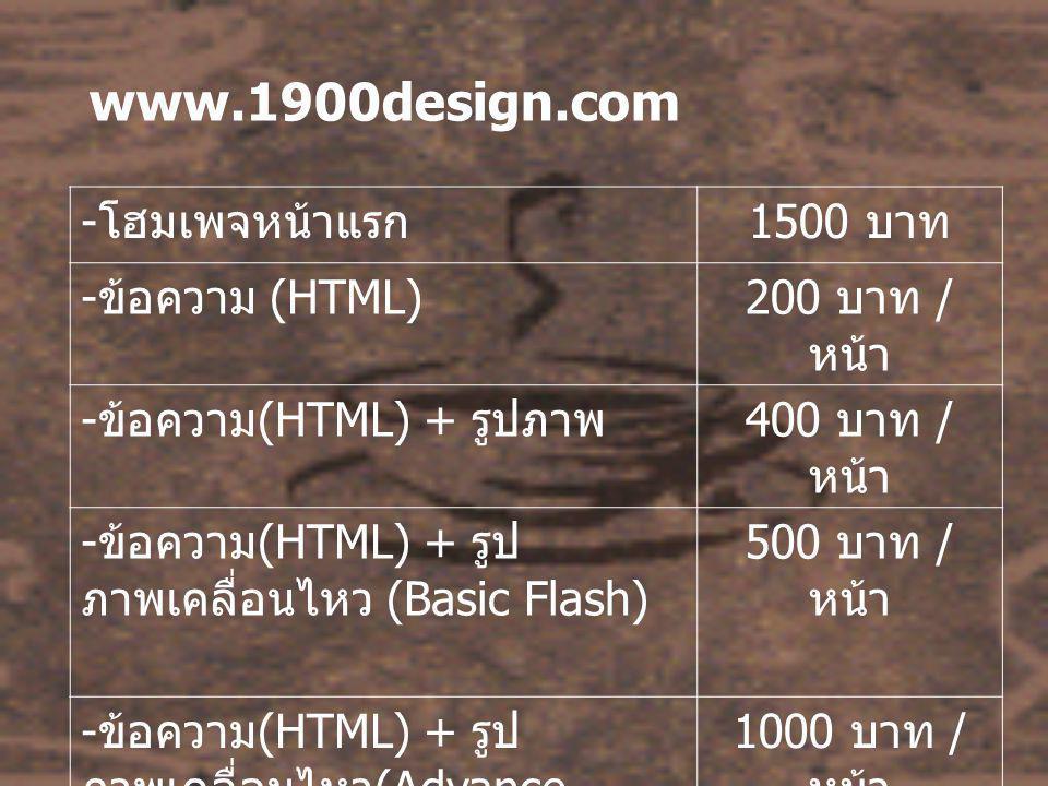www.1900design.com - โฮมเพจหน้าแรก 1500 บาท - ข้อความ (HTML)200 บาท / หน้า - ข้อความ (HTML) + รูปภาพ 400 บาท / หน้า - ข้อความ (HTML) + รูป ภาพเคลื่อนไหว (Basic Flash) 500 บาท / หน้า - ข้อความ (HTML) + รูป ภาพเคลื่อนไหว (Advance Flash) 1000 บาท / หน้า