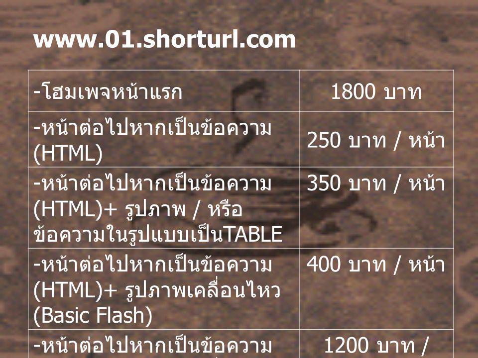 www.01.shorturl.com - โฮมเพจหน้าแรก 1800 บาท - หน้าต่อไปหากเป็นข้อความ (HTML) 250 บาท / หน้า - หน้าต่อไปหากเป็นข้อความ (HTML)+ รูปภาพ / หรือ ข้อความใน
