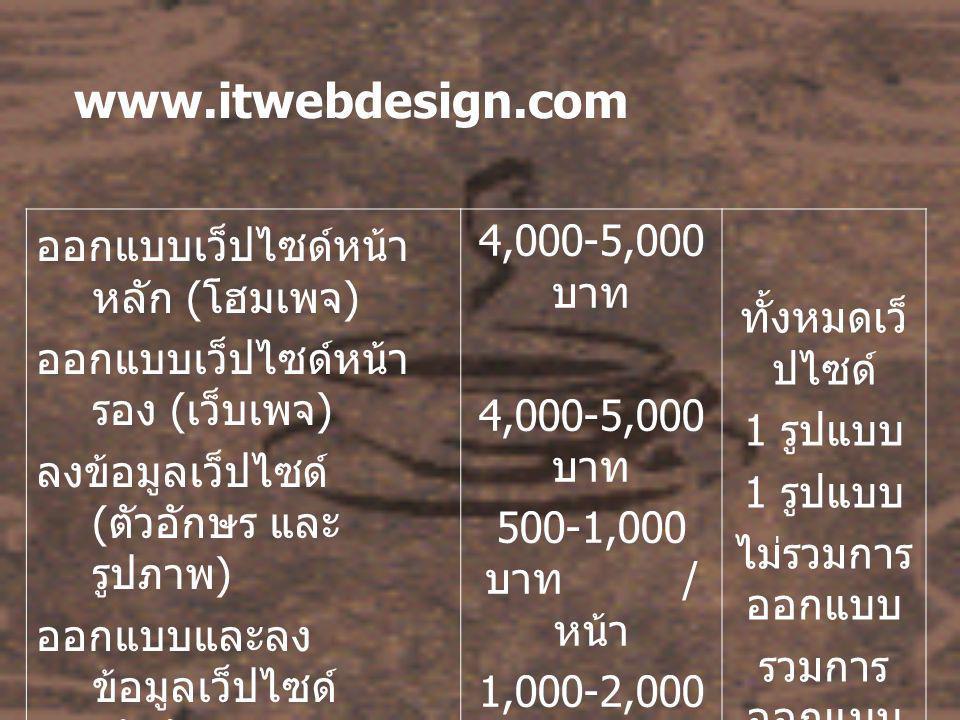 www.itwebdesign.com ออกแบบเว็ปไซด์หน้า หลัก ( โฮมเพจ ) ออกแบบเว็ปไซด์หน้า รอง ( เว็บเพจ ) ลงข้อมูลเว็ปไซด์ ( ตัวอักษร และ รูปภาพ ) ออกแบบและลง ข้อมูลเว็ปไซด์ ( ตัวอักษร และ รูปภาพ ) 4,000-5,000 บาท 500-1,000 บาท / หน้า 1,000-2,000 บาท / หน้า ทั้งหมดเว็ ปไซด์ 1 รูปแบบ ไม่รวมการ ออกแบบ รวมการ ออกแบบ