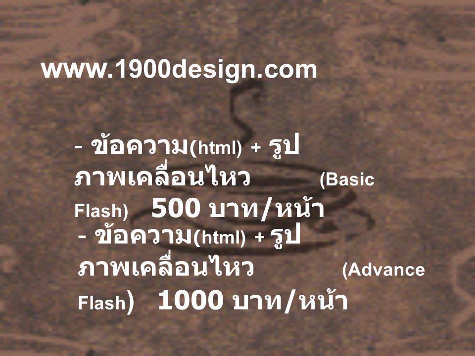 www. 1900design.com - ข้อความ (html) + รูป ภาพเคลื่อนไหว (Basic Flash) 500 บาท / หน้า - ข้อความ (html) + รูป ภาพเคลื่อนไหว (Advance Flash ) 1000 บาท /