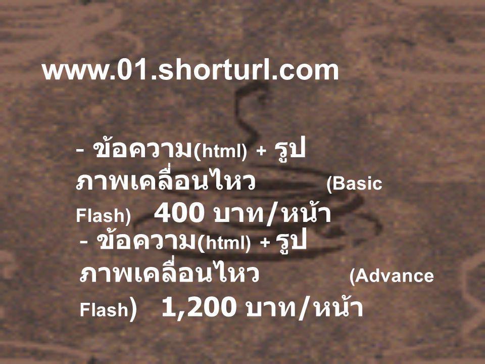 www.01.shorturl.com - ข้อความ (html) + รูป ภาพเคลื่อนไหว (Basic Flash) 400 บาท / หน้า - ข้อความ (html) + รูป ภาพเคลื่อนไหว (Advance Flash ) 1,200 บาท
