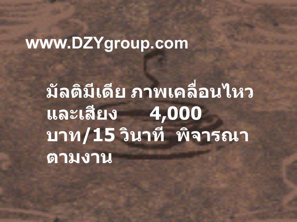 www. DZYgroup.com มัลติมีเดีย ภาพเคลื่อนไหว และเสียง 4,000 บาท /15 วินาที พิจารณา ตามงาน