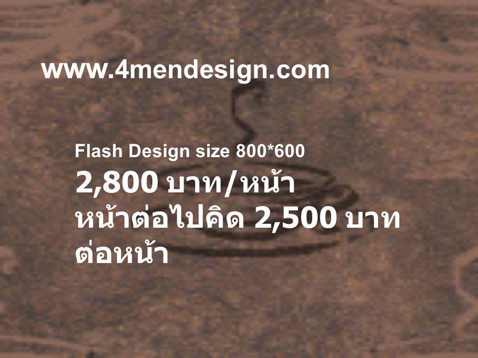 www. 4mendesign.com Flash Design size 800*600 2,800 บาท / หน้า หน้าต่อไปคิด 2,500 บาท ต่อหน้า