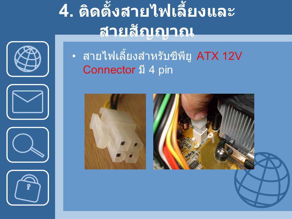 4. ติดตั้งสายไฟเลี้ยงและ สายสัญญาณ • สายไฟเลี้ยงสำหรับซีพียู ATX 12V Connector มี 4 pin