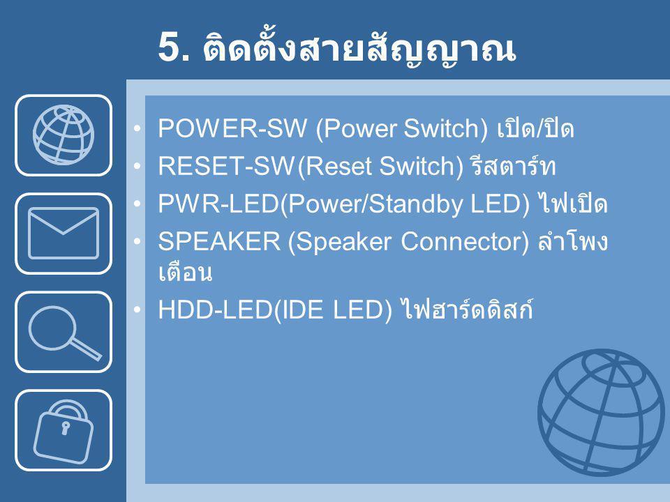 5. ติดตั้งสายสัญญาณ •POWER-SW (Power Switch) เปิด / ปิด •RESET-SW(Reset Switch) รีสตาร์ท •PWR-LED(Power/Standby LED) ไฟเปิด •SPEAKER (Speaker Connecto