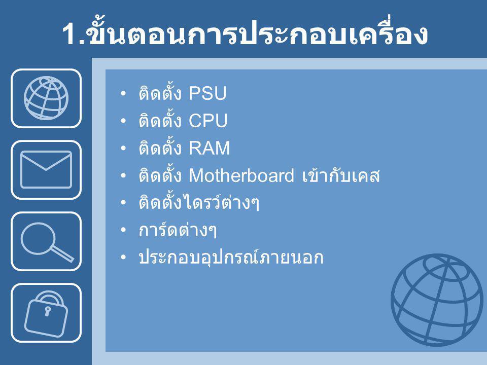 1. ขั้นตอนการประกอบเครื่อง • ติดตั้ง PSU • ติดตั้ง CPU • ติดตั้ง RAM • ติดตั้ง Motherboard เข้ากับเคส • ติดตั้งไดรว์ต่างๆ • การ์ดต่างๆ • ประกอบอุปกรณ์