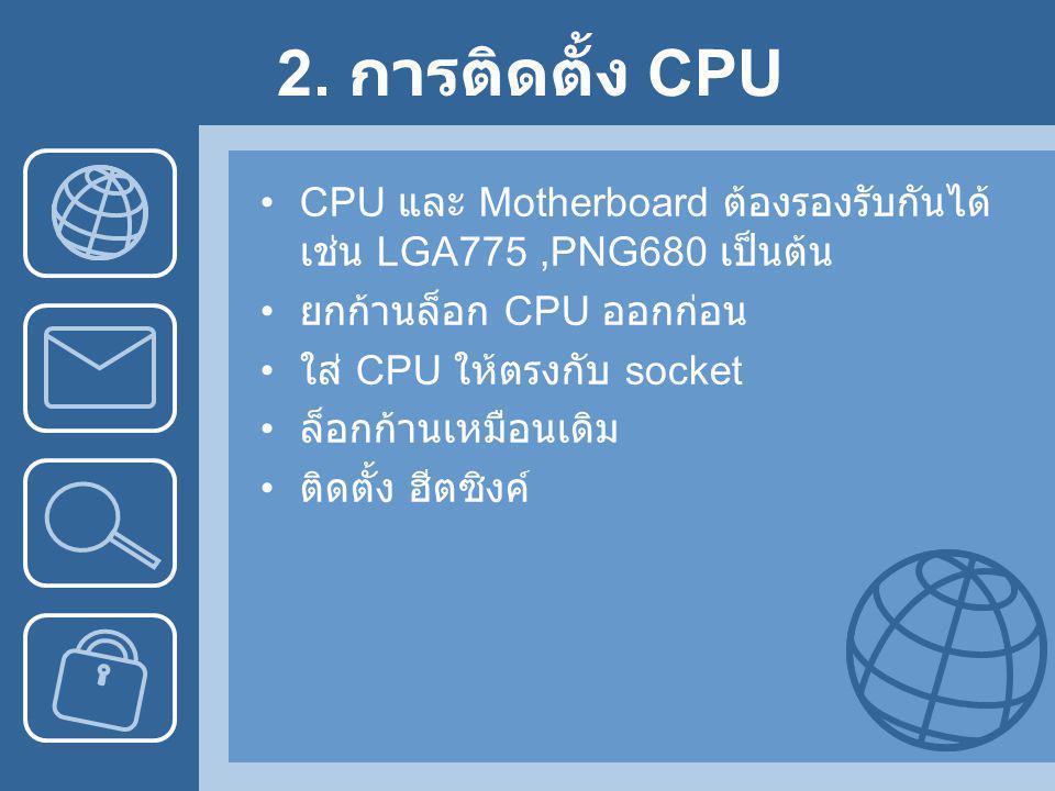 2. การติดตั้ง CPU •CPU และ Motherboard ต้องรองรับกันได้ เช่น LGA775,PNG680 เป็นต้น • ยกก้านล็อก CPU ออกก่อน • ใส่ CPU ให้ตรงกับ socket • ล็อกก้านเหมือ